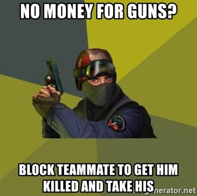 Counter Strike - no money for guns? Block teammate to get him killed and take his