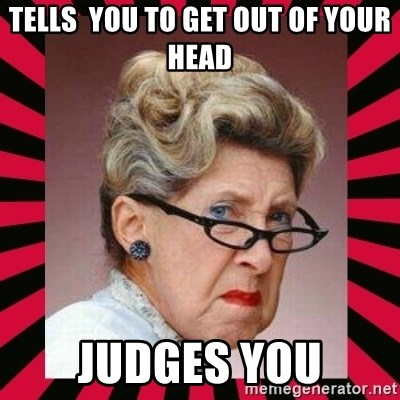Condescending Director - tells  you to get out of your head judges you