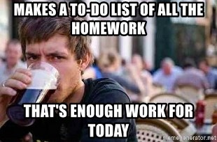 The Lazy College Senior - Makes a to-do list of all the homework that's enough work for today
