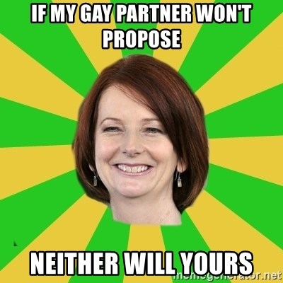 Julia Gillard - if my gay partner won't propose neither will yours