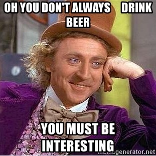 Willy Wonka - Oh you don't always     Drink beer you must be              interesting