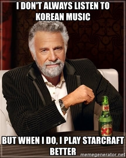 The Most Interesting Man In The World - I don't always listen to korean music but when i do, i play starcraft better
