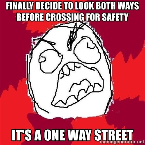 Rage FU - Finally Decide to look both ways        before crossing for safety it's a one way street