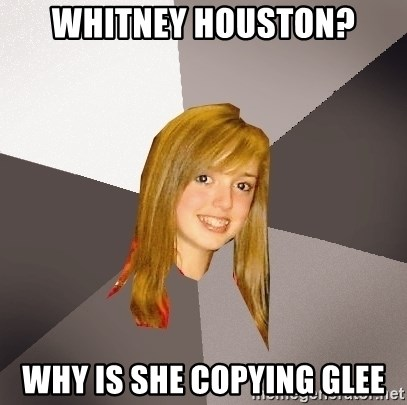 Musically Oblivious 8th Grader - whitney houston? why is she copying Glee