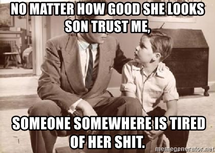 Racist Father - no matter how good she looks son trust me,  someone somewhere is tired of her shit.