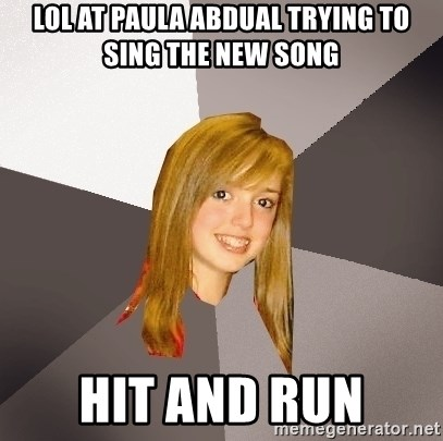 Musically Oblivious 8th Grader - LOL at paula abdual trying to sing the new song hit and run