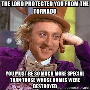Willy Wonka - THE LORD PROTECTED YOU FROM THE TORNADO YOU MUST BE SO MUCH MORE SPECIAL THAN THOSE WHOSE HOMES WERE DESTROYED