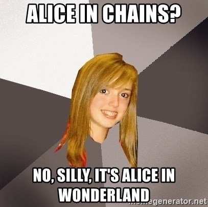 Musically Oblivious 8th Grader - Alice In Chains? nO, sILLY, IT'S aLICE IN WONDERLAND