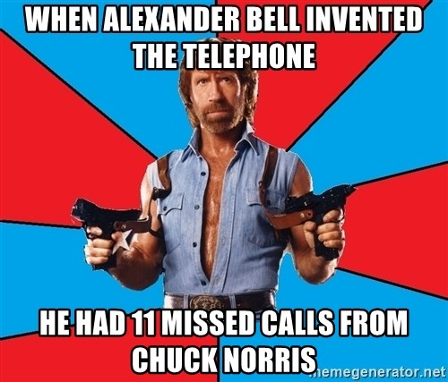 Chuck Norris  - When Alexander Bell Invented the telephone He had 11 missed calls from Chuck Norris
