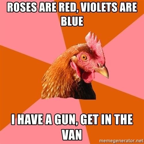 Anti Joke Chicken - roses are red, violets are blue i have a gun, get in the van