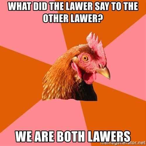 Anti Joke Chicken - what did the lawer say to the other lawer? we are both lawers
