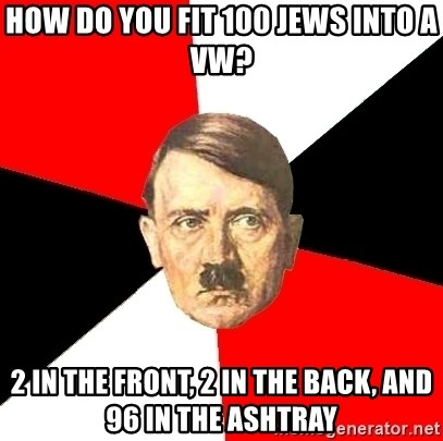 Advice Hitler - HOw do you fit 100 jews into a VW? 2 in the front, 2 in the back, and 96 in the ashtray