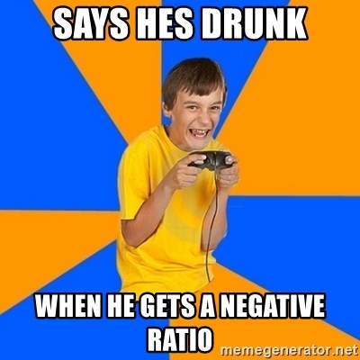 Annoying Gamer Kid - says hes drunk when he gets a negative ratio