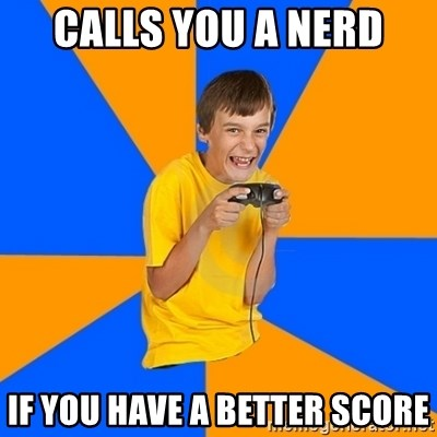 Annoying Gamer Kid - calls you a nerd if you have a better score
