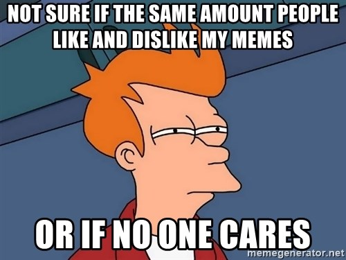 Futurama Fry - not sure if the same amount people like and dislike my memes or if no one cares