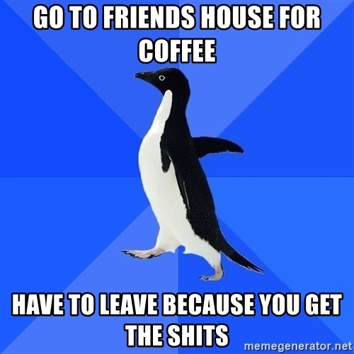 Socially Awkward Penguin - go to friends house for coffee have to leave because you get the shits