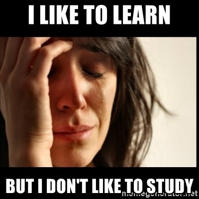 First World Problems - i like to learn but i don't like to study