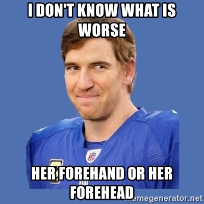 Eli troll manning - I don't know what is worse her forehand or her forehead