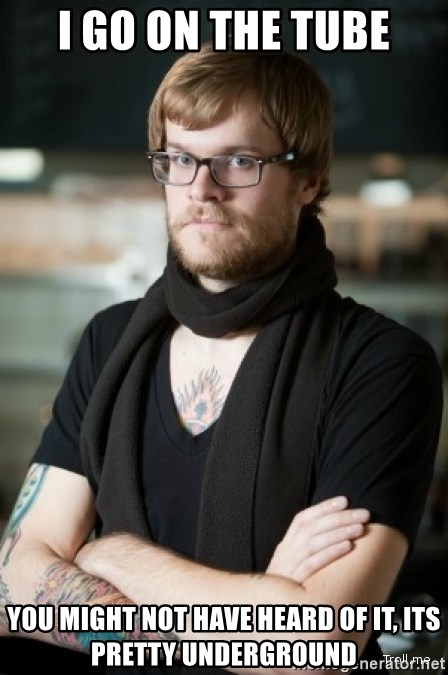 hipster Barista - I go on the tube You might not have heard of it, its pretty underground