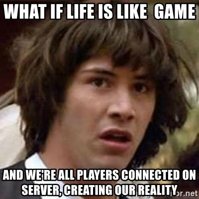 Conspiracy Keanu - what if life is like  game and we're all players connected on server, creating our reality