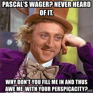 Willy Wonka - Pascal's Wager? Never heard of it. Why don't you fill me in and thus awe me  with your perspicacity?