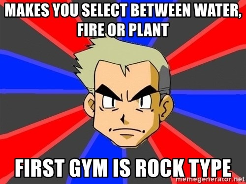 Professor Oak - Makes you select between water, fire or plant first gym is rock type