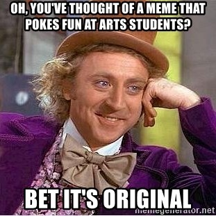 Willy Wonka - oh, you've thought of a meme that pokes fun at arts students? bet it's original