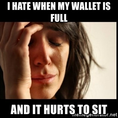 First World Problems - I hate when my wallet is full and it hurts to sit