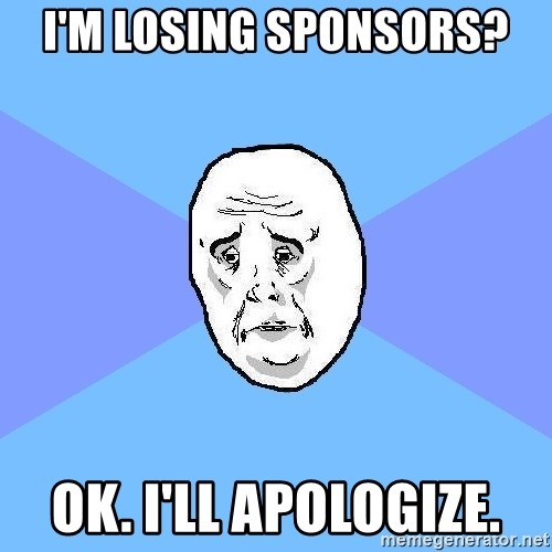 Okay Guy - I'm losing sponsors? Ok. I'll apologize.
