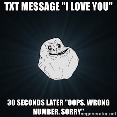 """Forever Alone Date Myself Fail Life - txt message """"I love you"""" 30 seconds later """"oops. wrong number, sorry"""""""