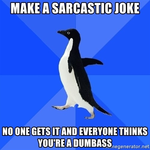 Socially Awkward Penguin - make a sarcastic joke no one gets it and everyone thinks you're a dumbass