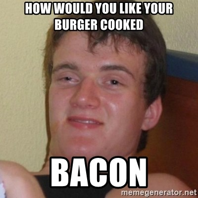 Really highguy - How would you like your burger cooked bacon