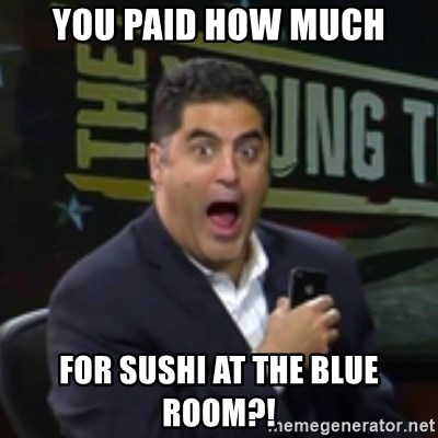 Surprised Cenk - You paid how much for sushi at the blue room?!