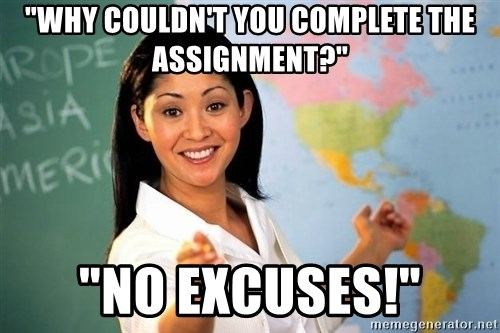 "Unhelpful High School Teacher - ""why couldn't you complete the assignment?"" ""no excuses!"""