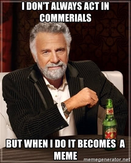 The Most Interesting Man In The World - I DON'T ALWAYS ACT IN COMMERIALS BUT WHEN I DO IT BECOMES  A MEME