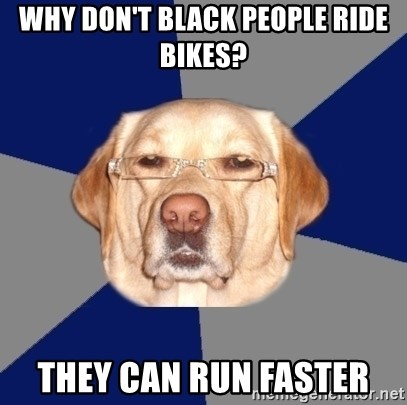 Racist Dog - Why don't black people ride bikes? They can run faster