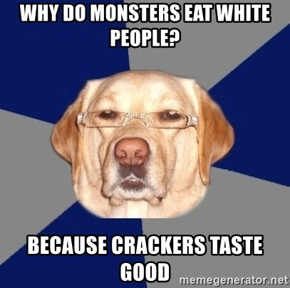 Racist Dawg - Why do monsters eat white people? Because crackers taste good