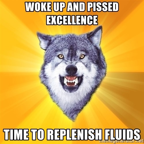 Courage Wolf - woke up and pissed excellence time to replenish fluids