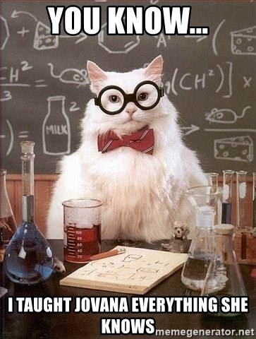 Chemistry Cat - you know... i taught jovana everything she knows