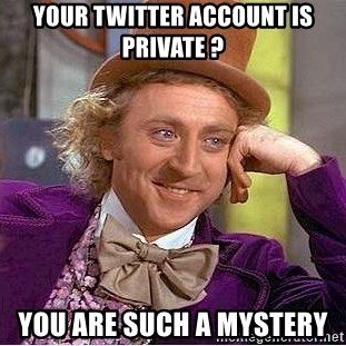 Willy Wonka - your twitter account is private ? you are such a mystery