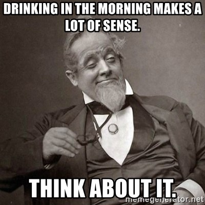 1889 [10] guy - Drinking in the morning makes a lot of sense. think about it.