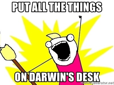 X ALL THE THINGS - PUT ALL THE THINGS ON DARWIN'S DESK
