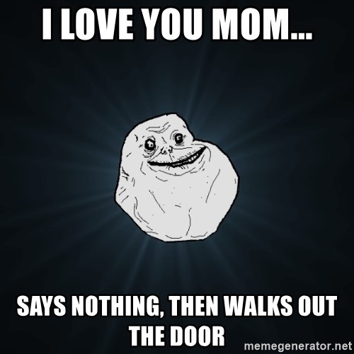 Forever Alone - I love you mom... says nothing, then walks out the door