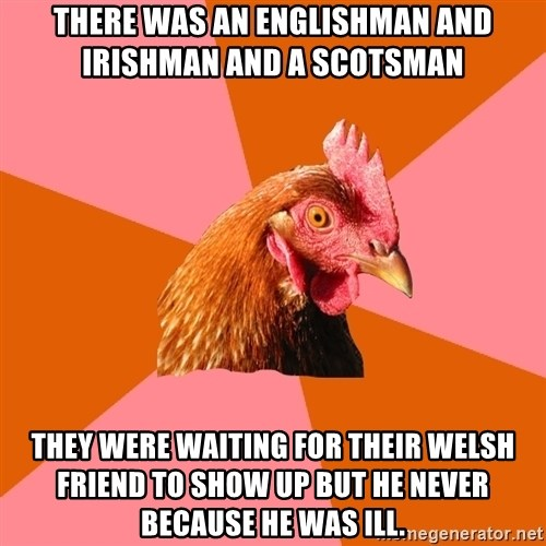 Anti Joke Chicken - there was an englishman and irishman and a scotsman they were waiting for their welsh friend to show up but he never because he was ill.