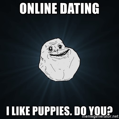 Forever Alone - Online dating i like puppies. Do you?