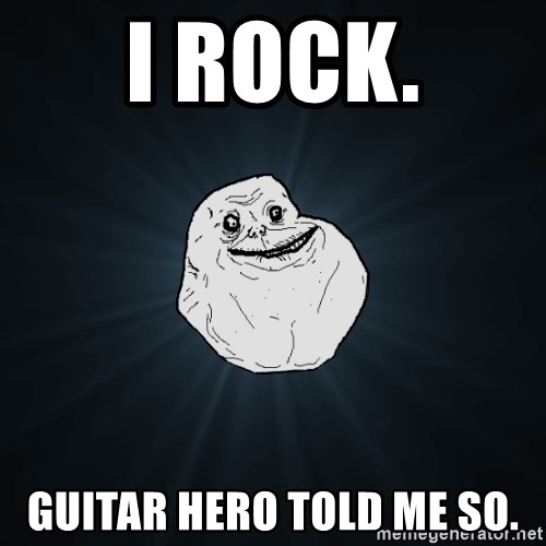 Forever Alone - I ROCK. GUITAR HERO TOLD ME SO.
