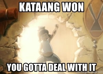 Deal With It Korra - KATAANG WON YOU GOTTA DEAL WITH IT