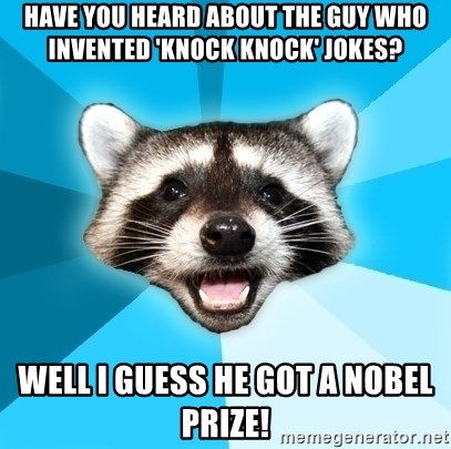 Lame Pun Coon - Have you heard about the guy who invented 'knock knock' Jokes? Well i guess he got a nobel prize!