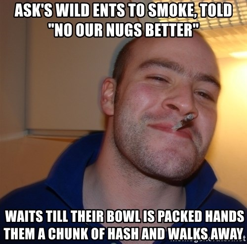 """Good Guy Greg - Ask's wild Ents to smoke, Told """"no our nugs better""""   waits till their bowl is packed hands them a chunk of hash and walks away"""