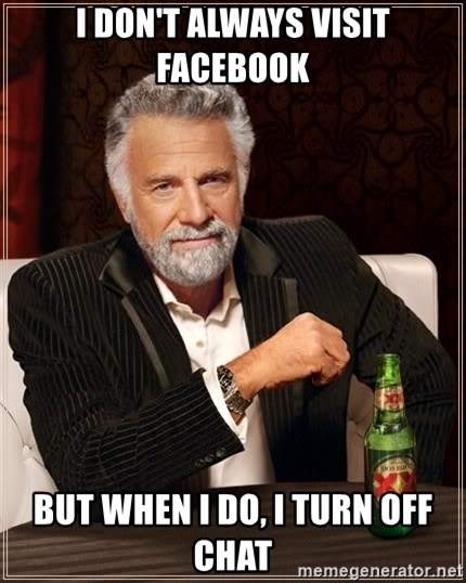 The Most Interesting Man In The World - I don't always Visit facebook But When I Do, I turn off Chat